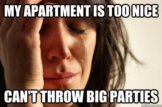 my apartment is too nice cant throw big parties  - First World Problems