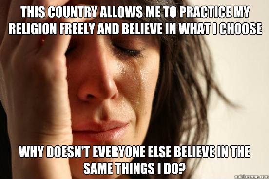 this country allows me to practice my religion freely and be - First World Problems
