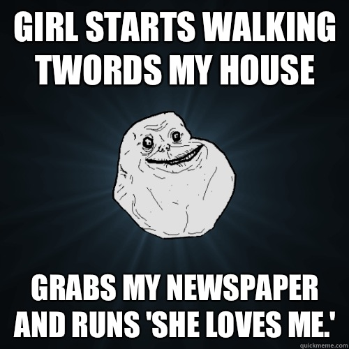 girl starts walking twords my house  - Forever Alone