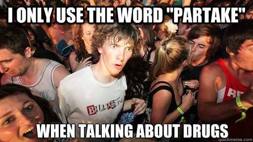i only use the word partake when talking about drugs - Sudden Clarity Clarence