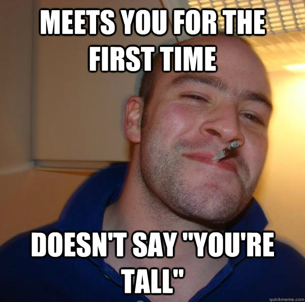 meets you for the first time doesnt say youre tall - Good Guy Greg