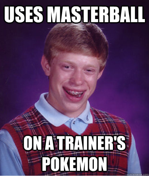 uses masterball on a trainers pokemon - Bad Luck Brian