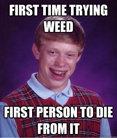 first time trying weed first person to die from it - Bad Luck Brian
