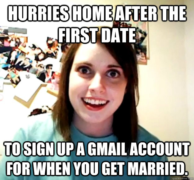 hurries home after the first date to sign up a gmail account - Overly Attached Girlfriend