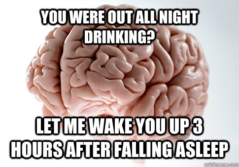 you were out all night drinking let me wake you up 3 hours  - Scumbag Brain