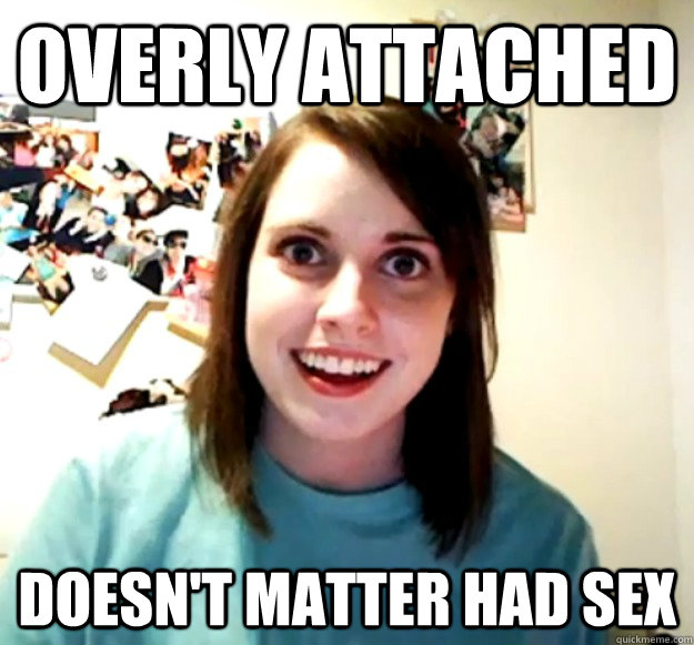overly attached doesnt matter had sex - Overly Attached Girlfriend