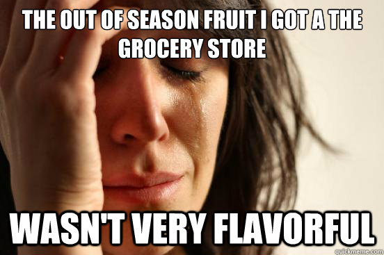 the out of season fruit i got a the grocery store wasnt ver - First World Problems