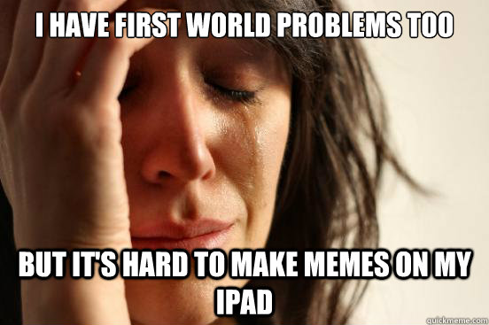 i have first world problems too but its hard to make memes  - First World Problems