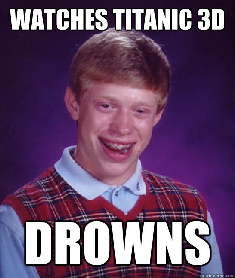 watches titanic 3d drowns - Bad Luck Brian