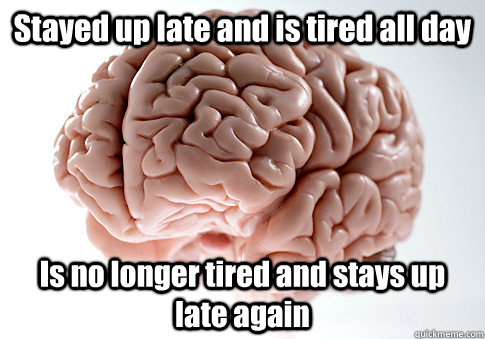 stayed up late and is tired all day is no longer tired and  - Scumbag Brain