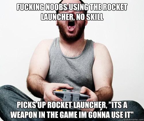 fucking noobs using the rocket launcher no skill picks up r - Online Gamer Logic