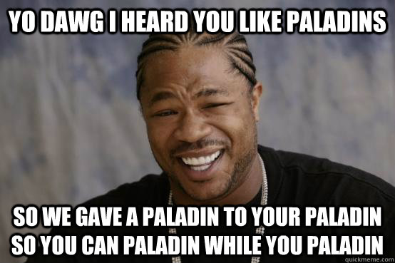 yo dawg i heard you like paladins so we gave a paladin to yo - YO DAWG