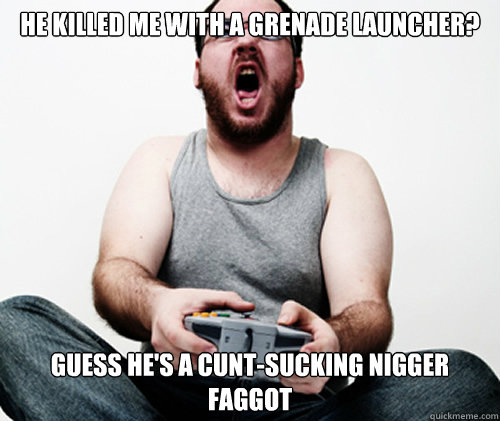 he killed me with a grenade launcher guess hes a cuntsuck - Online Gamer Logic