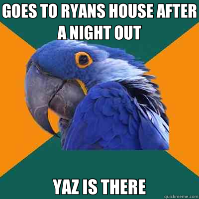 GOES TO RYANS HOUSE AFTER A NIGHT OUT YAZ IS THERE - Paranoid Parrot