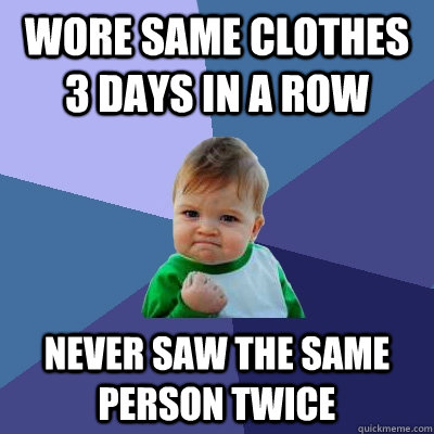 wore same clothes 3 days in a row never saw the same person  - Success Kid