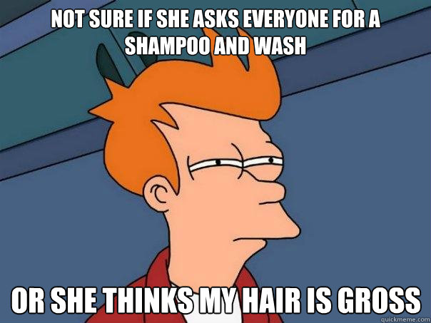 not sure if she asks everyone for a shampoo and wash or she  - Futurama Fry
