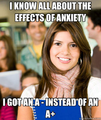 I KNOW ALL ABOUT THE EFFECTS OF ANXIETY I GOT AN A   INSTEAD - Sheltered College Freshman