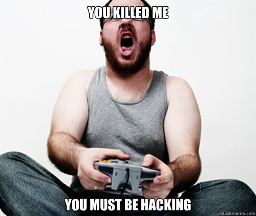 you killed me you must be hacking - Online Gamer Logic