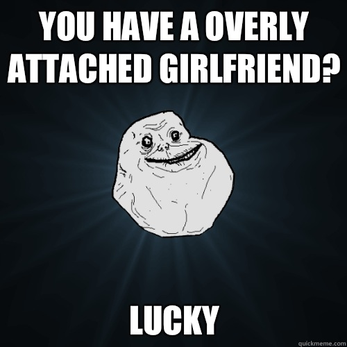 You have a overly attached girlfriend Lucky - Forever Alone