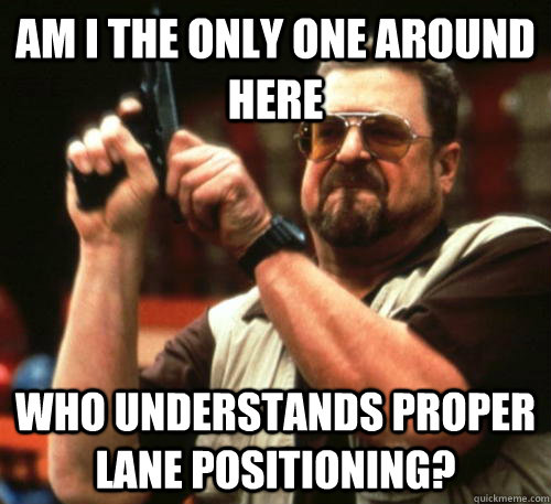 am i the only one around here who understands proper lane po - Am I The Only One Around Here