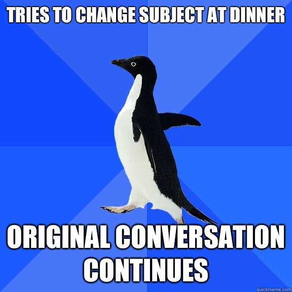Tries to change subject at dinner Original conversation cont - Socially Awkward Penguin