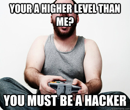 your a higher level than me you must be a hacker - Online Gamer Logic