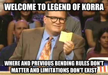 welcome to legend of korra where and previous bending rules  - Whose Line