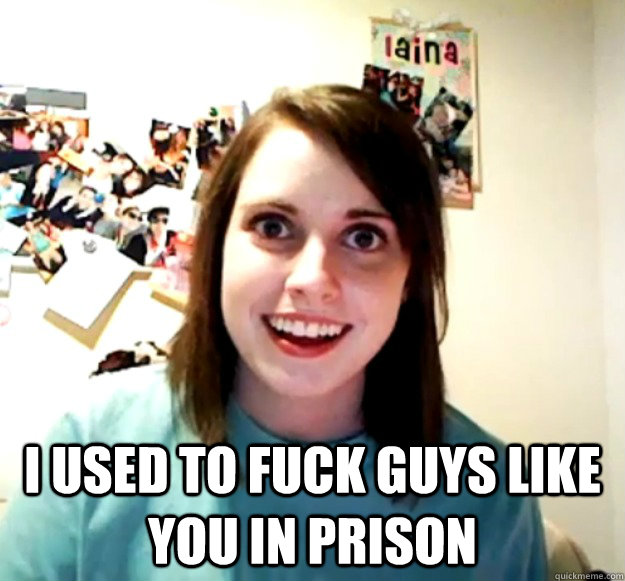 i used to fuck guys like you in prison - Overly Attached Girlfriend
