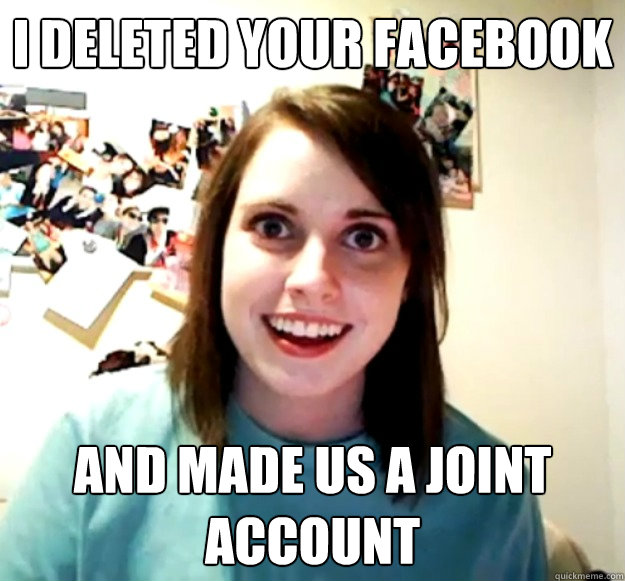 i deleted your facebook and made us a joint account - Overly Attached Girlfriend