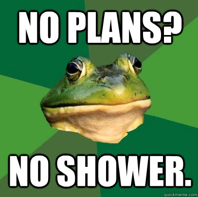 no plans no shower - Foul Bachelor Frog