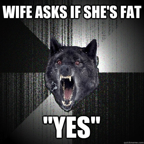 wife asks if shes fat yes - Insanity Wolf