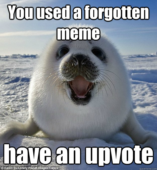 you used a forgotten meme have an upvote - Easily Pleased Seal
