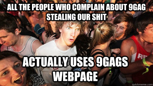 all the people who complain about 9gag stealing our shit act - Sudden Clarity Clarence
