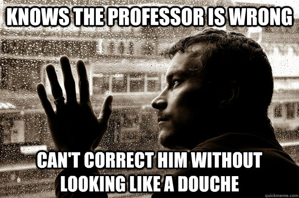 knows the professor is wrong cant correct him without looki - Over-Educated Problems