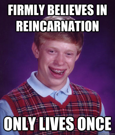firmly believes in reincarnation only lives once - Bad Luck Brian