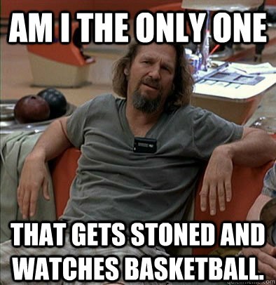 am i the only one that gets stoned and watches basketball - The Dude