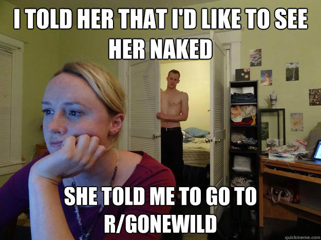 i told her that id like to see her naked she told me to go - Redditors Boyfriend