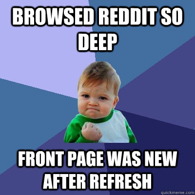 browsed reddit so deep front page was new after refresh - Success Kid