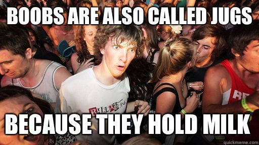 Boobs are also called Jugs Because they hold milk - Sudden Clarity Clarence