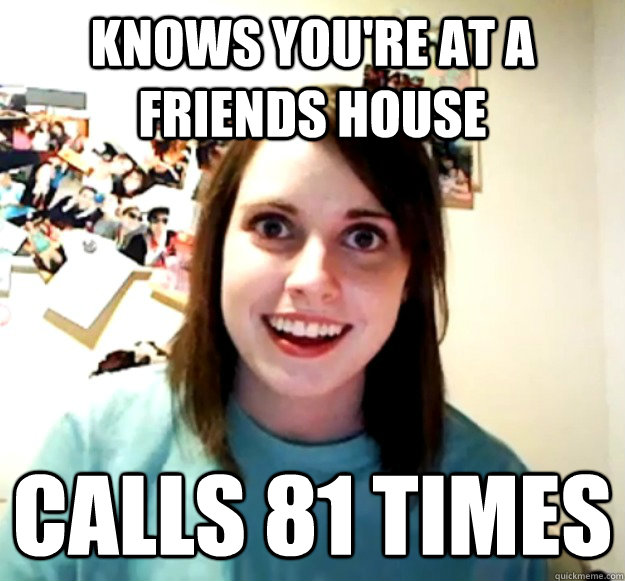 knows youre at a friends house calls 81 times - Overly Attached Girlfriend