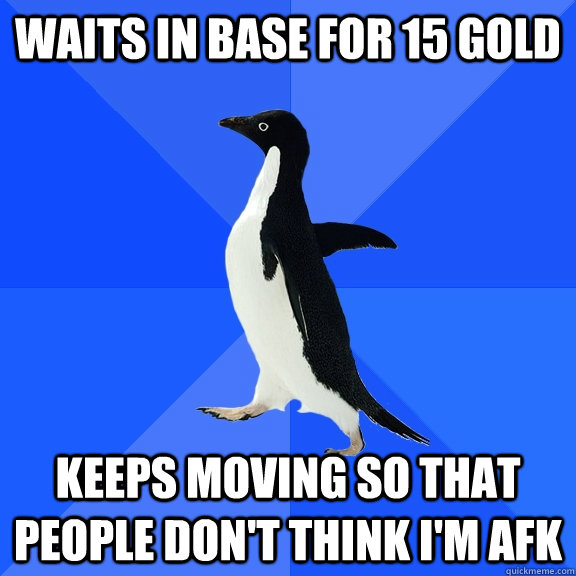 waits in base for 15 gold keeps moving so that people dont  - Socially Awkward Penguin