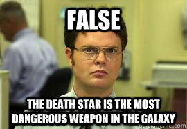 false the death star is the most dangerous weapon in the gal - Dwight False