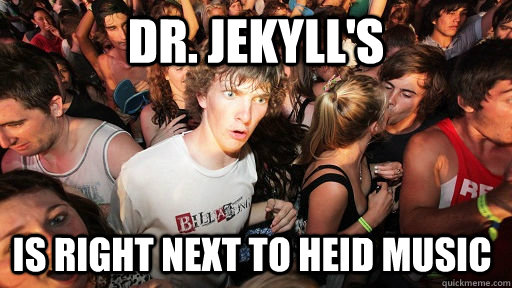 dr jekylls is right next to heid music - Sudden Clarity Clarence