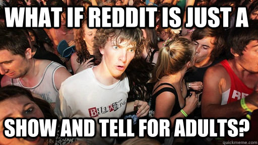 what if reddit is just a show and tell for adults - Sudden Clarity Clarence