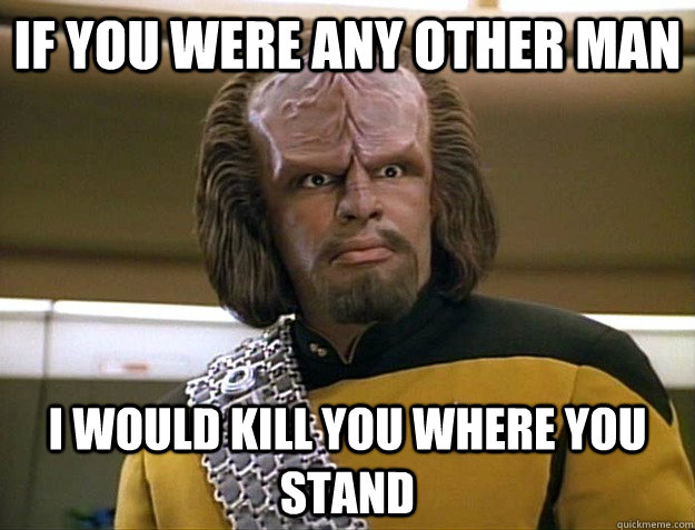 if you were any other man i would kill you where you stand - Worf Delicious