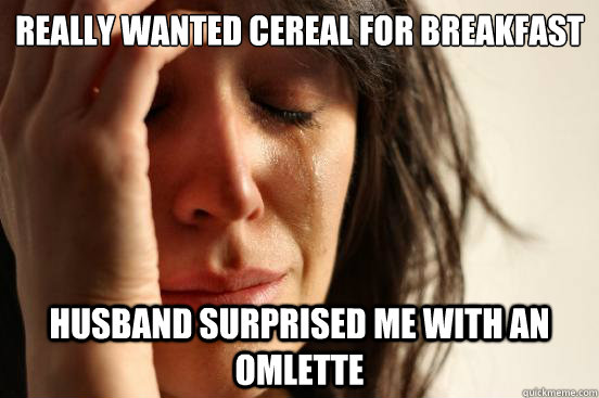 really wanted cereal for breakfast husband surprised me with - First World Problems