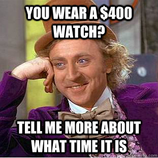 you wear a 400 watch tell me more about what time it is - Condescending Wonka