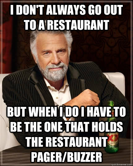 i dont always go out to a restaurant but when i do i have t - The Most Interesting Man In The World