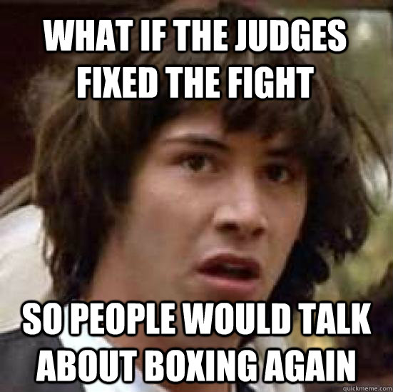 what if the judges fixed the fight so people would talk abou - conspiracy keanu