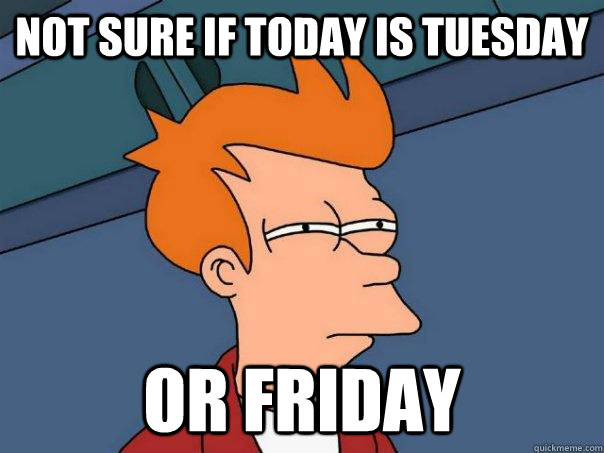 not sure if today is tuesday or friday - Futurama Fry